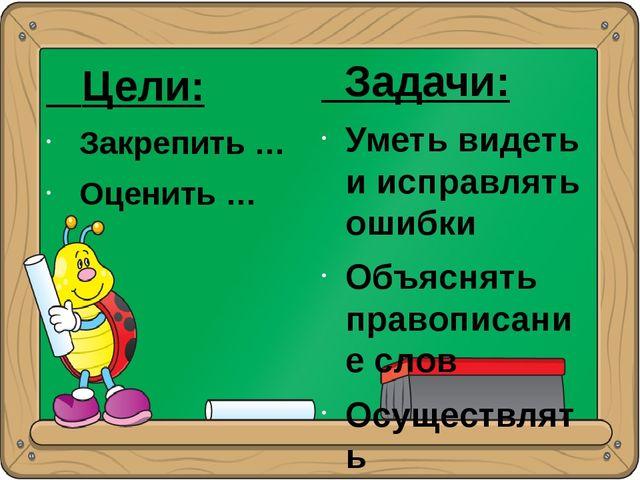 Цели: Закрепить … Оценить … Задачи: Уметь видеть и исправлять ошибки Объясня...