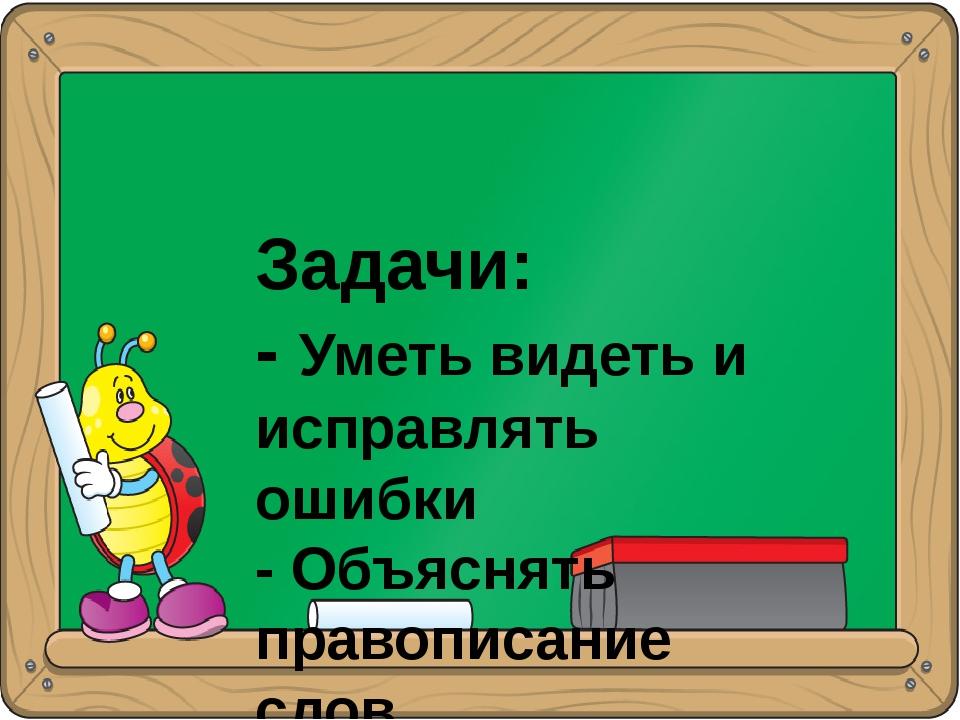 Задачи: - Уметь видеть и исправлять ошибки - Объяснять правописание слов - О...