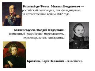 Барклай-де-Толли Михаил Богданович—  российский полководец, ген.-фельдмар