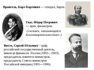 Врангель, Карл Карлович— генерал, барон. Гааз, Фёдор Петрович — врач, филан