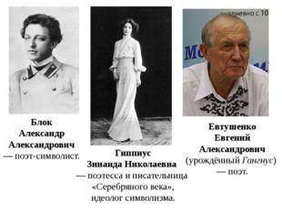 Блок Александр Александрович — поэт-символист. Гиппиус Зинаида Николаевна —
