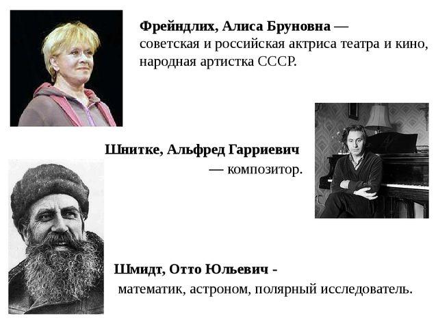 Шмидт, Отто Юльевич - математик, астроном, полярный исследователь. Шнитке, Ал...