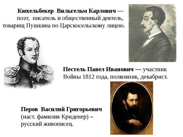 Кюхельбекер Вильгельм Карлович— поэт, писатель и общественный деятель, товар...