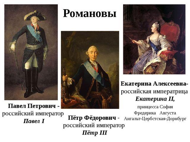 Романовы Павел Петрович - российский император Павел I Пётр Фёдорович - росс...