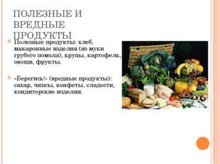 ПОЛЕЗНЫЕ И ВРЕДНЫЕ ПРОДУКТЫ Полезные продукты: хлеб, макаронные изделия (из м