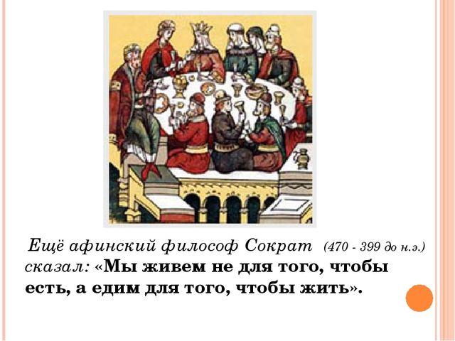 Ещё афинский философ Сократ (470 - 399 до н.э.) сказал: «Мы живем не для тог...