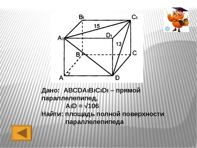 Дано: АВСDАıВıСıDı – прямой параллелепипед, Найти: площадь полной поверхности...