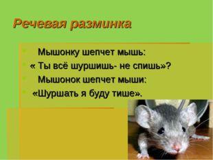 Речевая разминка Мышонку шепчет мышь: « Ты всё шуршишь- не спишь»? Мышонок ше