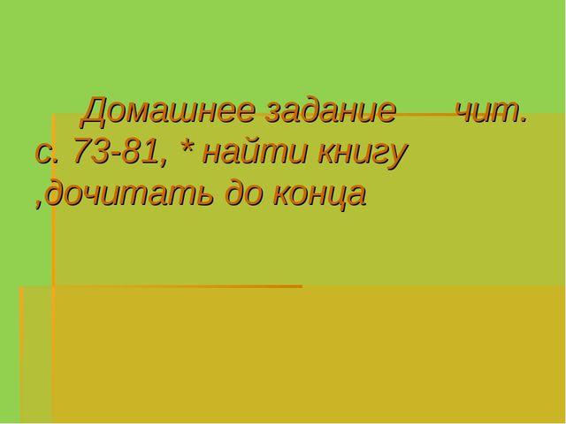 Домашнее задание чит. с. 73-81, * найти книгу ,дочитать до конца