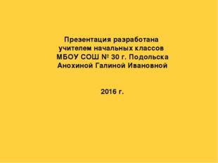 Презентация разработана учителем начальных классов МБОУ СОШ № 30 г. Подольска