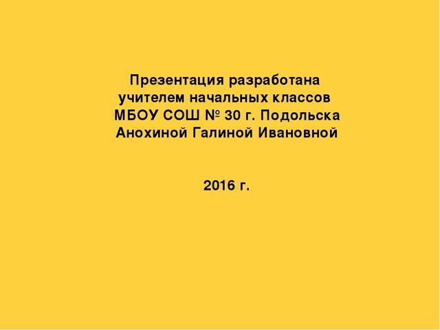Презентация разработана учителем начальных классов МБОУ СОШ № 30 г. Подольска...