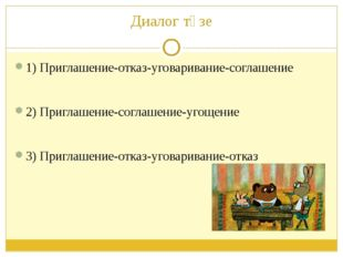 Диалог төзе 1) Приглашение-отказ-уговаривание-соглашение 2) Приглашение-согла