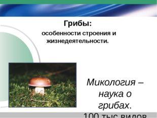 Грибы: особенности строения и жизнедеятельности. Микология – наука о грибах.
