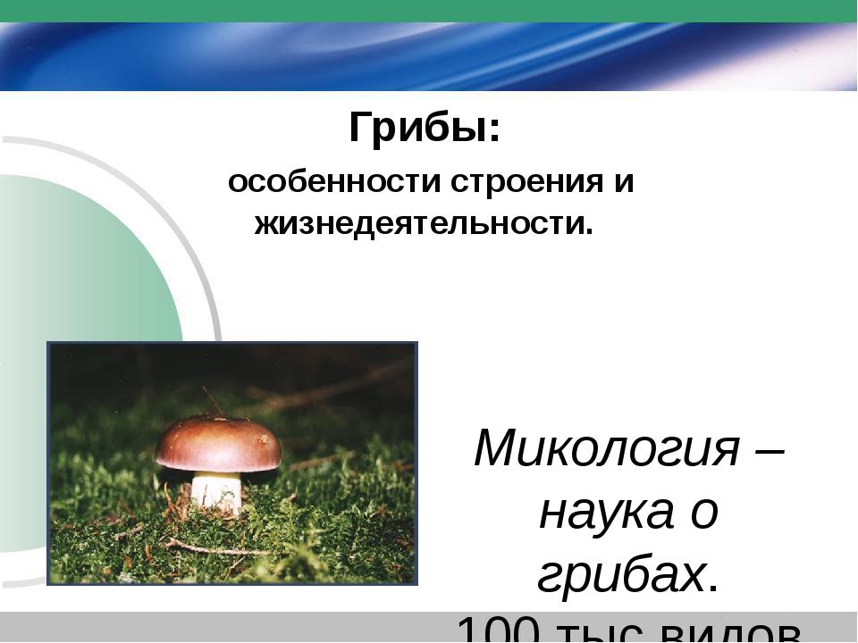 Грибы: особенности строения и жизнедеятельности. Микология – наука о грибах....