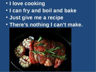 I love cooking I can fry and boil and bake Just give me a recipe There's not