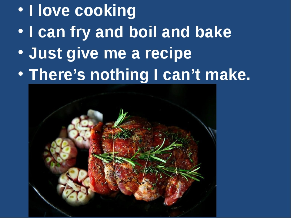 I love cooking I can fry and boil and bake Just give me a recipe There's not...