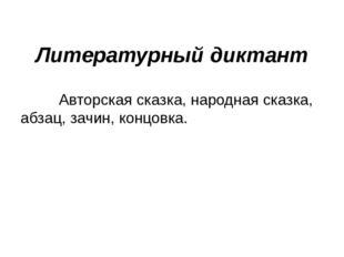 Литературный диктант Авторская сказка, народная сказка, абзац, зачин, концовка.