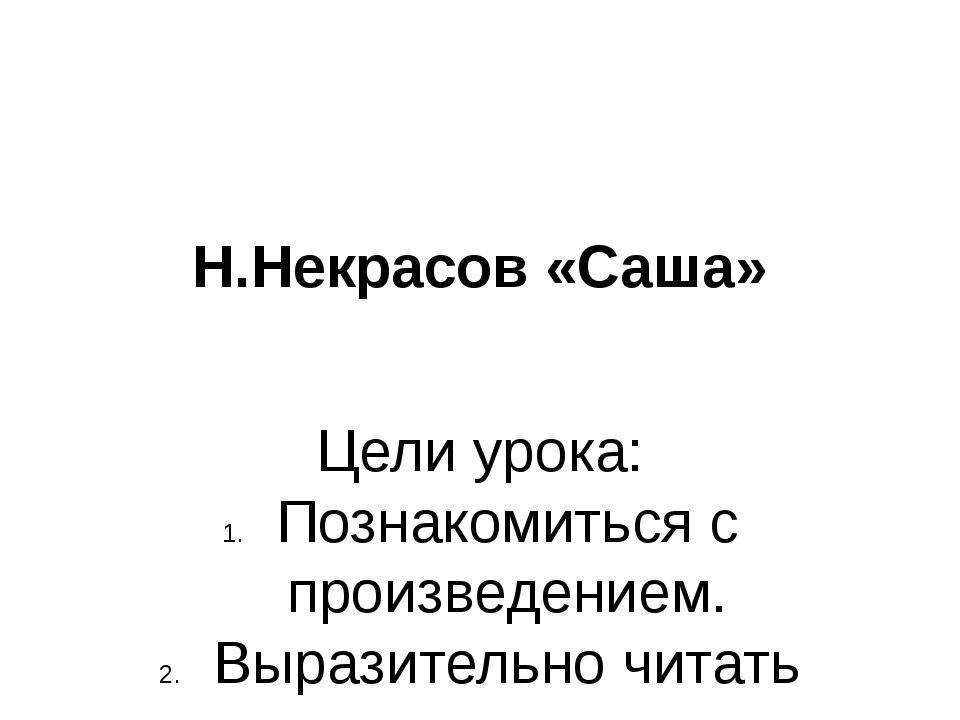 Н.Некрасов «Саша» Цели урока: Познакомиться с произведением. Выразительно чит...