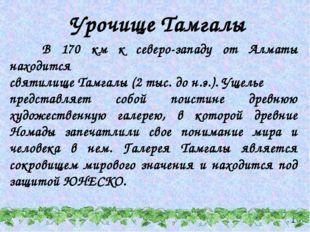 Урочище Тамгалы В 170 км к северо-западу от Алматы находится святилище Тамгал