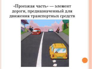 «Проезжая часть» — элемент дороги, предназначенный для движения транспортных