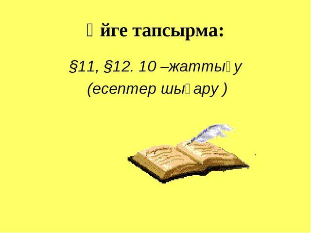 Үйге тапсырма: §11, §12. 10 –жаттығу (есептер шығару )