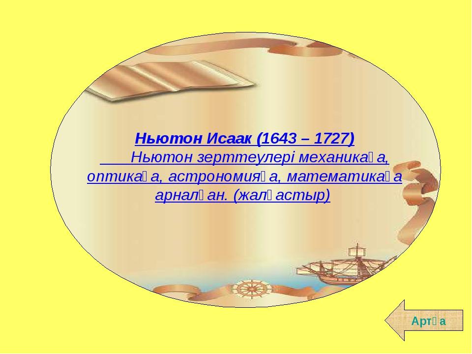 Артқа Ньютон Исаак (1643 – 1727)  Ньютон зерттеулерi механикаға, оптика...