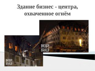 Здание бизнес - центра, охваченное огнём
