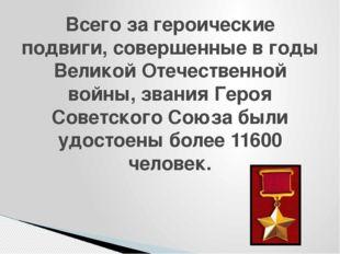 Всего за героические подвиги, совершенные в годы Великой Отечественной войны,