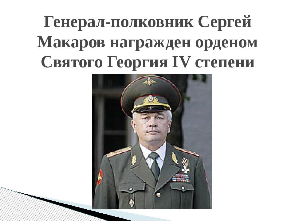 Генерал-полковник Сергей Макаров награжден орденом Святого Георгия IV степени