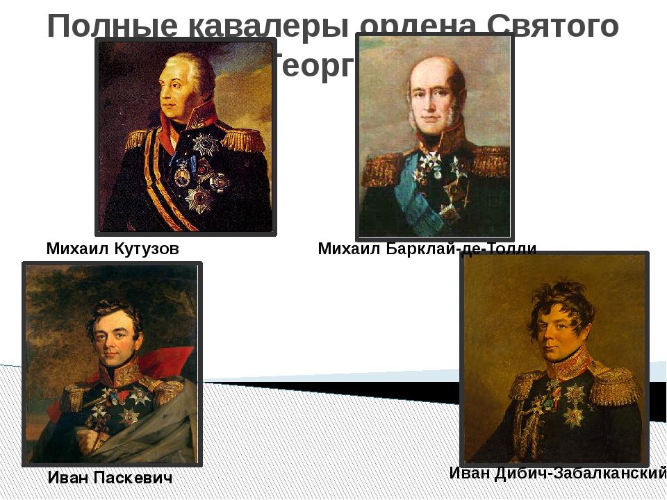 Полные кавалеры ордена Святого Георгия Михаил Кутузов Михаил Барклай-де-Толли...