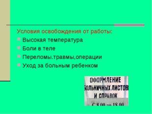 Условия освобождения от работы: Высокая температура Боли в теле Переломы.трав