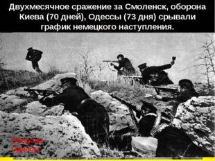Двухмесячное сражение за Смоленск, оборона Киева (70 дней), Одессы (73 дня) с