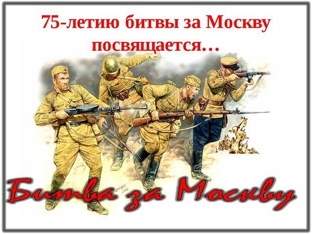 75-летию битвы за Москву посвящается…
