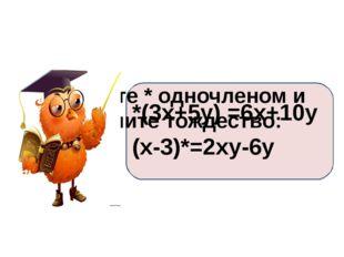 Замените * одночленом и получите тождество: *(3х+5у) =6х+10у (х-3)*=2ху-6у