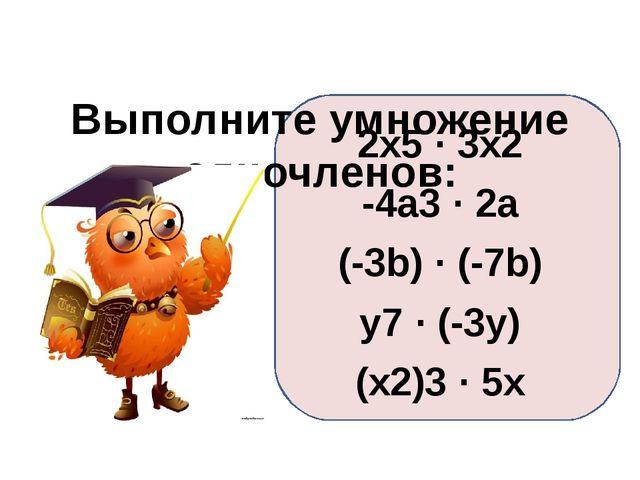 Выполните умножение одночленов: 2x5 · 3x2 -4a3 · 2a (-3b) · (-7b) y7 · (-3y)...