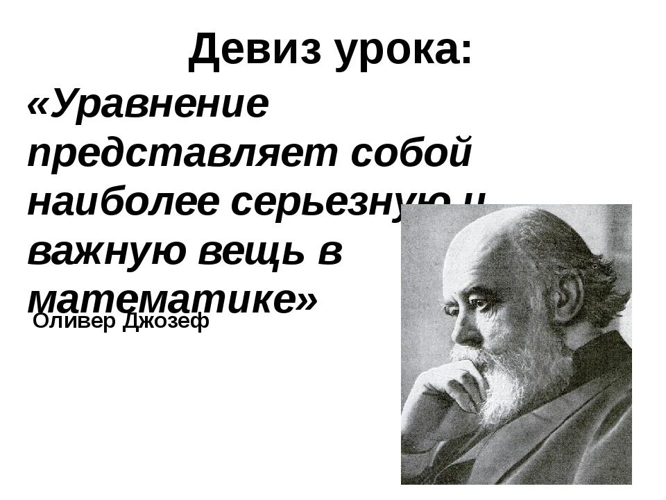 Девиз урока: «Уравнение представляет собой наиболее серьезную и важную вещь в...