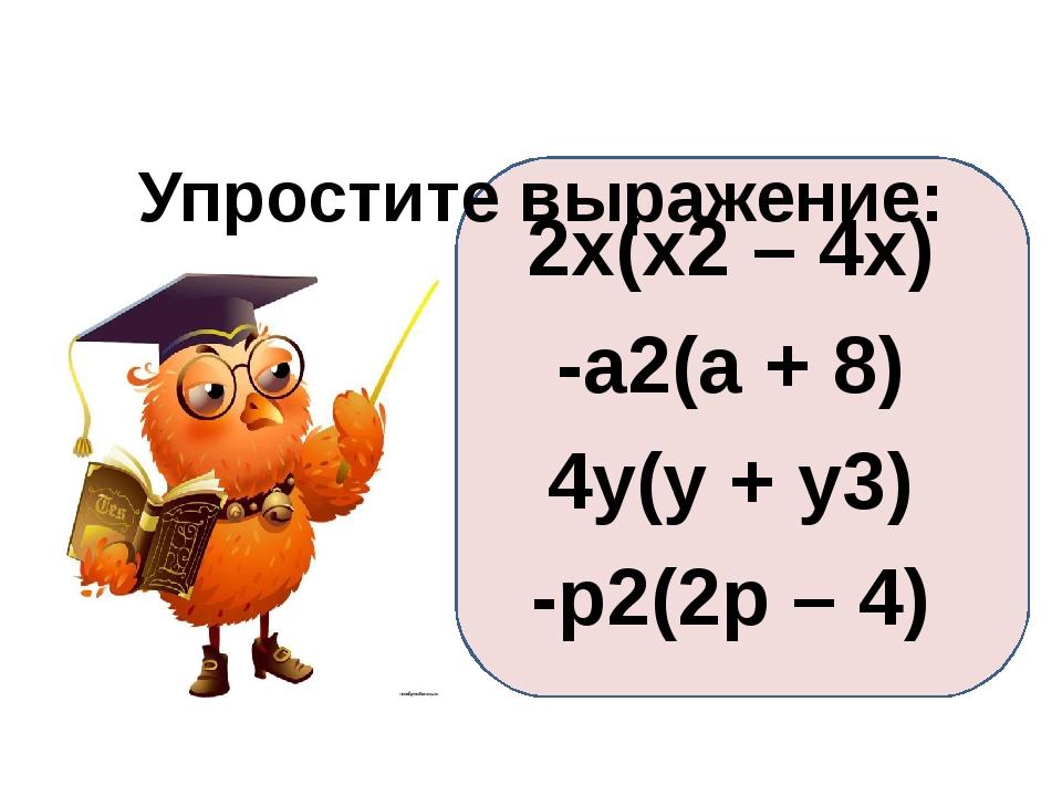 Упростите выражение: 2x(x2 – 4x) -a2(a + 8) 4y(y + y3) -p2(2p – 4)