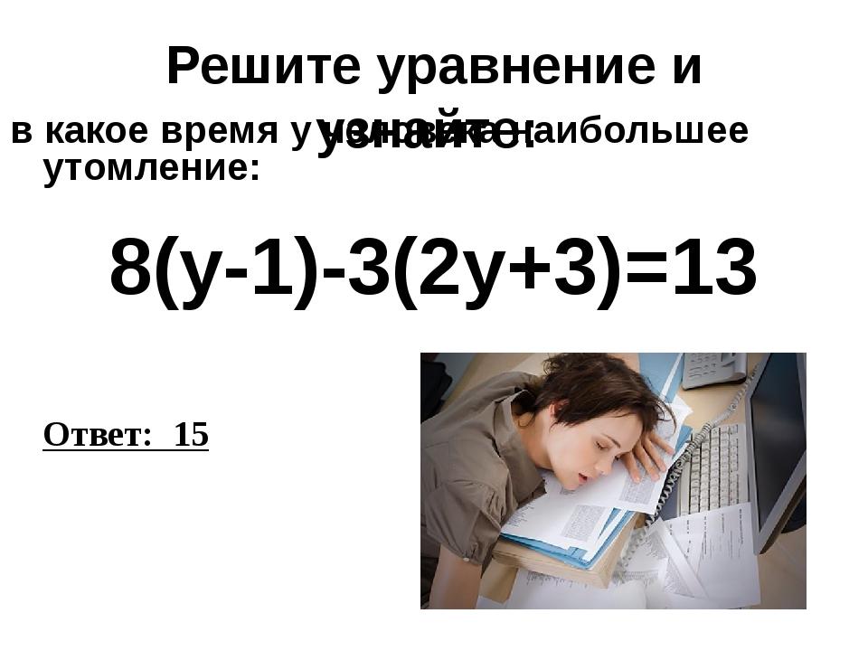 Решите уравнение и узнайте: в какое время у человека наибольшее утомление: 8(...