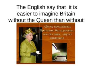 The English say that it is easier to imagine Britain without the Queen than