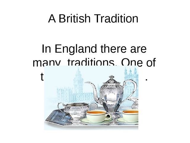 A British Tradition In England there are many traditions. One of them is a te...