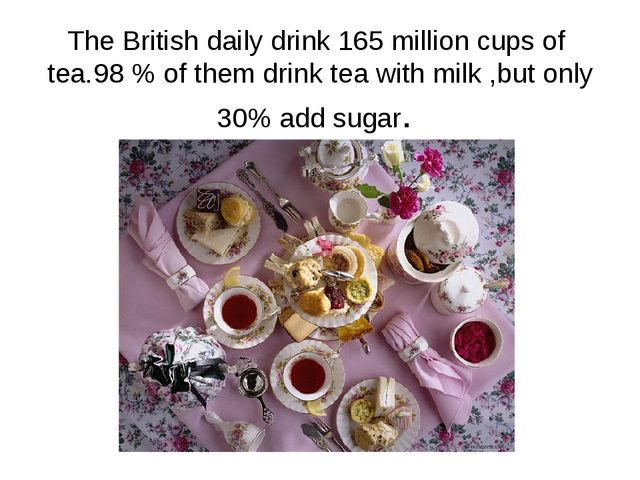 The British daily drink 165 million cups of tea.98 % of them drink tea with m...