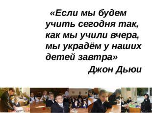 «Если мы будем учить сегодня так, как мы учили вчера, мы украдём у наших дете