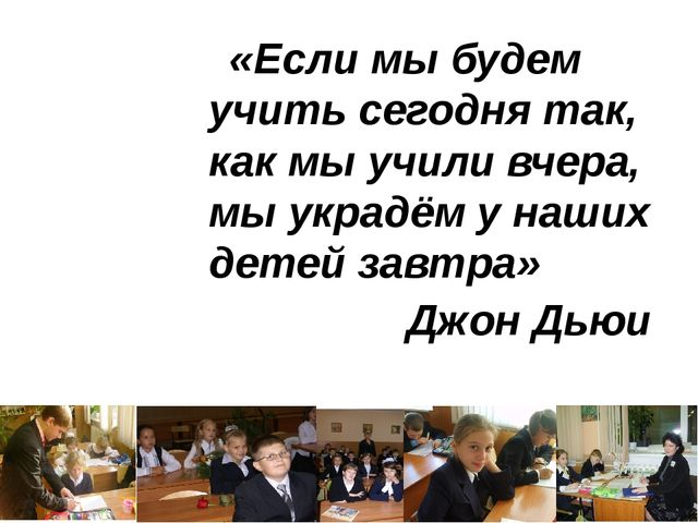 «Если мы будем учить сегодня так, как мы учили вчера, мы украдём у наших дете...