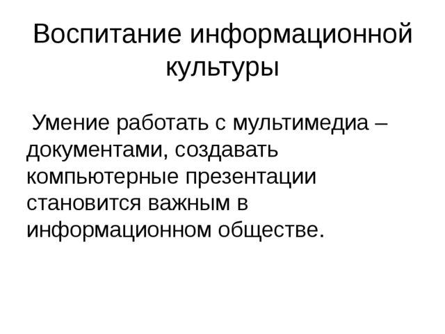 Воспитание информационной культуры Умение работать с мультимедиа – документам...