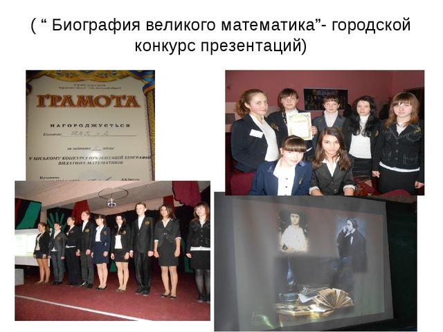 """( """" Биография великого математика""""- городской конкурс презентаций)"""