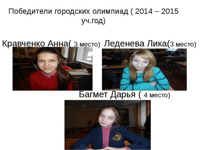 Победители городских олимпиад ( 2014 – 2015 уч.год) Кравченко Анна( 3 место)...