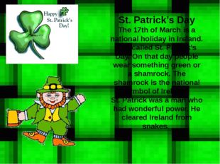 St. Patrick's Day The 17th of March is a national holiday in Ireland. It is c