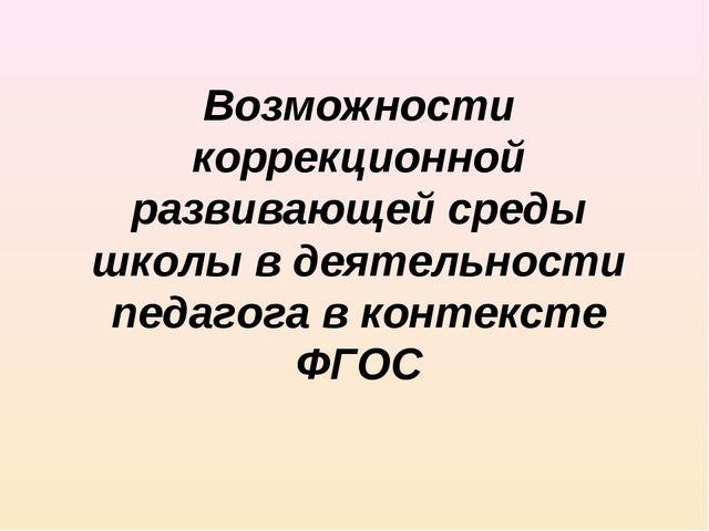 Возможности коррекционной развивающей среды школы в деятельности педагога в к...