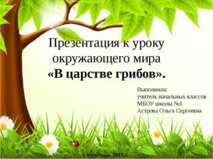 Презентация к уроку окружающего мира «В царстве грибов». Выполнила: учитель н
