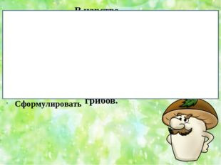 Тема урока: Выяснить Научиться Сформулировать В царстве грибов. Задачи урока: